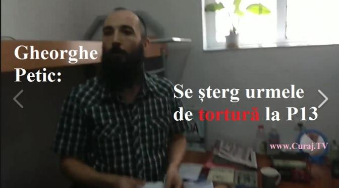 Gheorghe Petic: Se șterg urmele torturii la P13